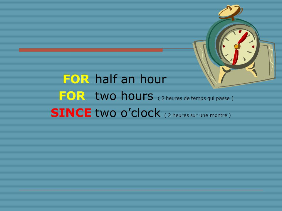 half an hour two hours ( 2 heures de temps qui passe ) two o'clock ( 2 heures sur une montre ) FOR SINCE