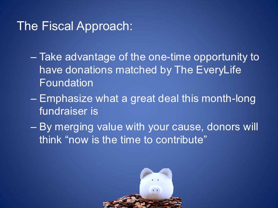 The Fiscal Approach: –Take advantage of the one-time opportunity to have donations matched by The EveryLife Foundation –Emphasize what a great deal this month-long fundraiser is –By merging value with your cause, donors will think now is the time to contribute