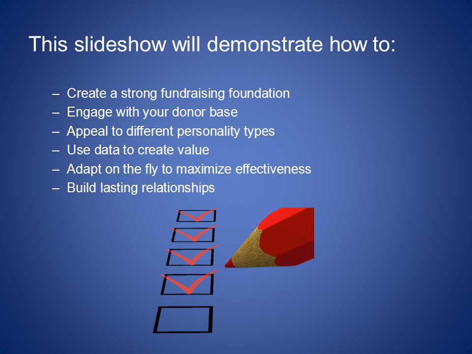 This slideshow will demonstrate how to: –Create a strong fundraising foundation –Engage with your donor base –Appeal to different personality types –Use data to create value –Adapt on the fly to maximize effectiveness –Build lasting relationships