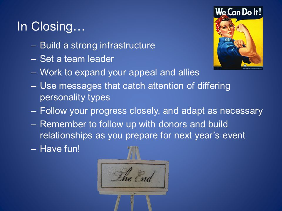 In Closing… –Build a strong infrastructure –Set a team leader –Work to expand your appeal and allies –Use messages that catch attention of differing personality types –Follow your progress closely, and adapt as necessary –Remember to follow up with donors and build relationships as you prepare for next year's event –Have fun!