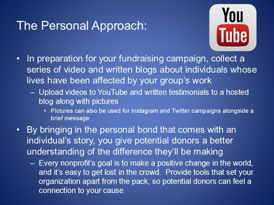 The Personal Approach: In preparation for your fundraising campaign, collect a series of video and written blogs about individuals whose lives have been affected by your group's work –Upload videos to YouTube and written testimonials to a hosted blog along with pictures Pictures can also be used for Instagram and Twitter campaigns alongside a brief message By bringing in the personal bond that comes with an individual's story, you give potential donors a better understanding of the difference they'll be making –Every nonprofit's goal is to make a positive change in the world, and it's easy to get lost in the crowd.