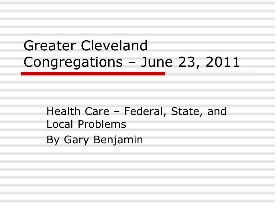 Greater Cleveland Congregations – June 23, 2011 Health Care – Federal, State, and Local Problems By Gary Benjamin