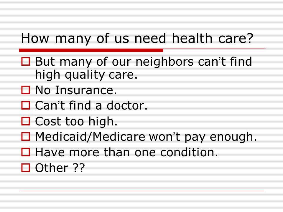 How many of us need health care.  But many of our neighbors can ' t find high quality care.