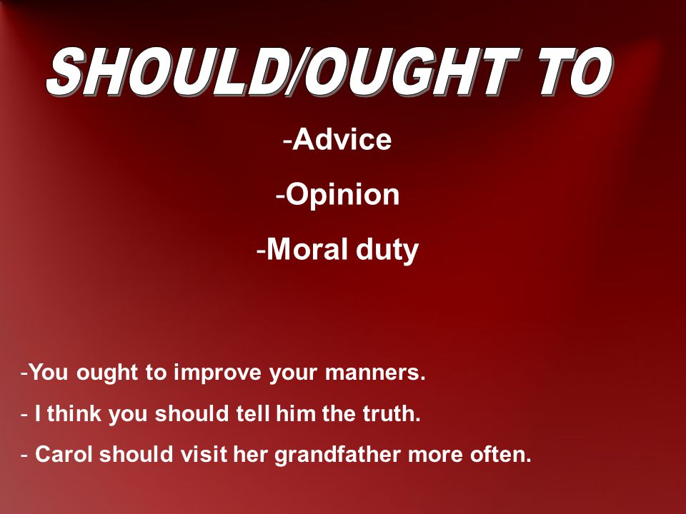 -Advice -Opinion -Moral duty -You ought to improve your manners.