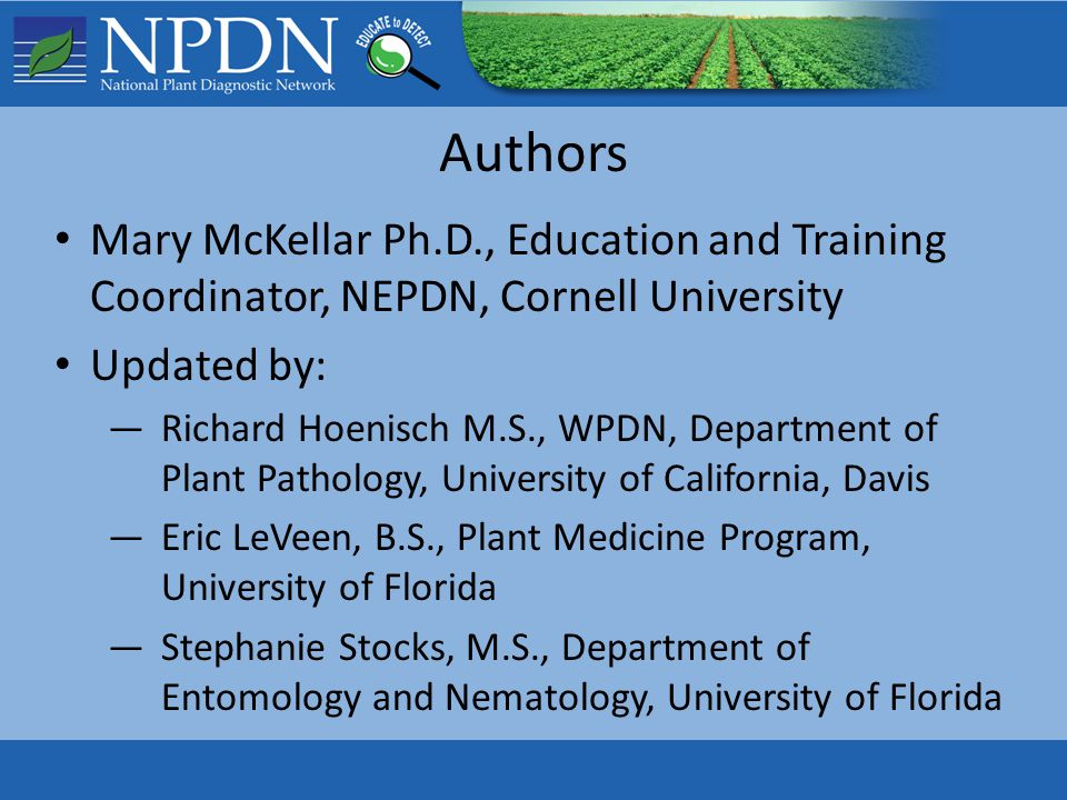 Authors Mary McKellar Ph.D., Education and Training Coordinator, NEPDN, Cornell University Updated by: —Richard Hoenisch M.S., WPDN, Department of Plant Pathology, University of California, Davis —Eric LeVeen, B.S., Plant Medicine Program, University of Florida —Stephanie Stocks, M.S., Department of Entomology and Nematology, University of Florida