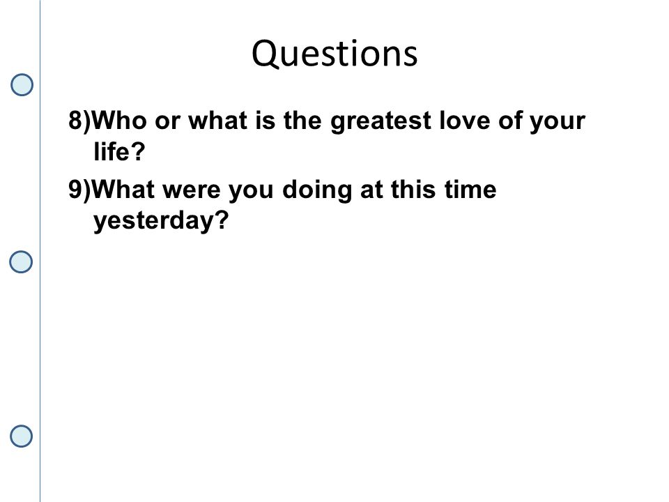 Questions 8)Who or what is the greatest love of your life.