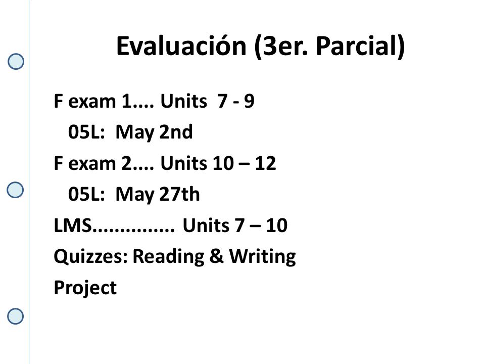 Evaluación (3er. Parcial) F exam 1.... Units 7 - 9 05L: May 2nd F exam 2....