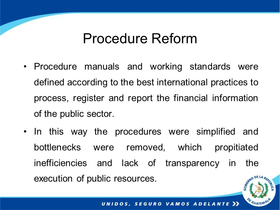 Procedure Reform Procedure manuals and working standards were defined according to the best international practices to process, register and report the financial information of the public sector.