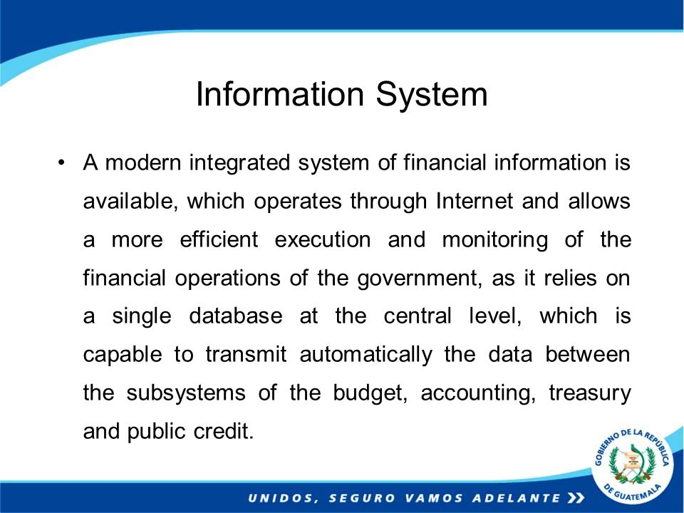Information System A modern integrated system of financial information is available, which operates through Internet and allows a more efficient execution and monitoring of the financial operations of the government, as it relies on a single database at the central level, which is capable to transmit automatically the data between the subsystems of the budget, accounting, treasury and public credit.