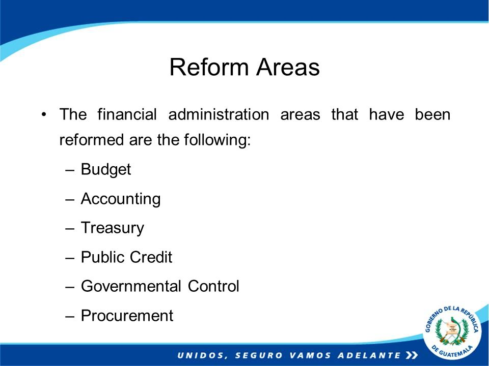 Reform Areas The financial administration areas that have been reformed are the following: –Budget –Accounting –Treasury –Public Credit –Governmental Control –Procurement