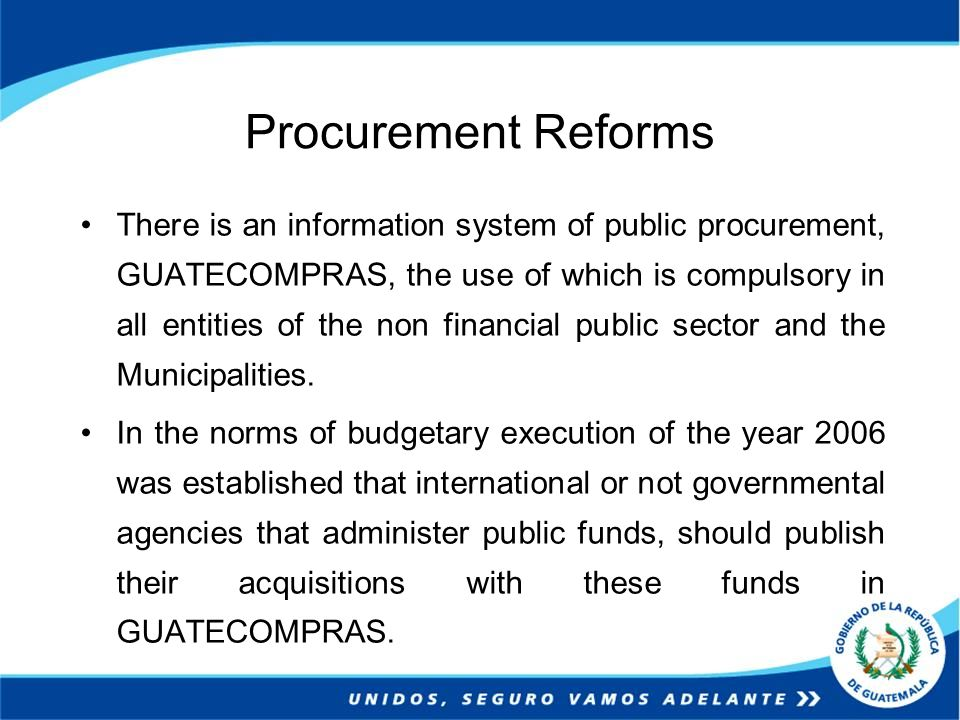 Procurement Reforms There is an information system of public procurement, GUATECOMPRAS, the use of which is compulsory in all entities of the non financial public sector and the Municipalities.