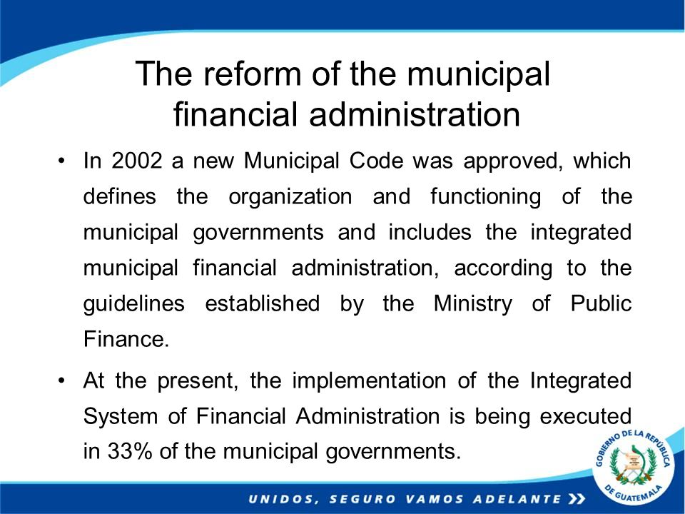 The reform of the municipal financial administration In 2002 a new Municipal Code was approved, which defines the organization and functioning of the municipal governments and includes the integrated municipal financial administration, according to the guidelines established by the Ministry of Public Finance.