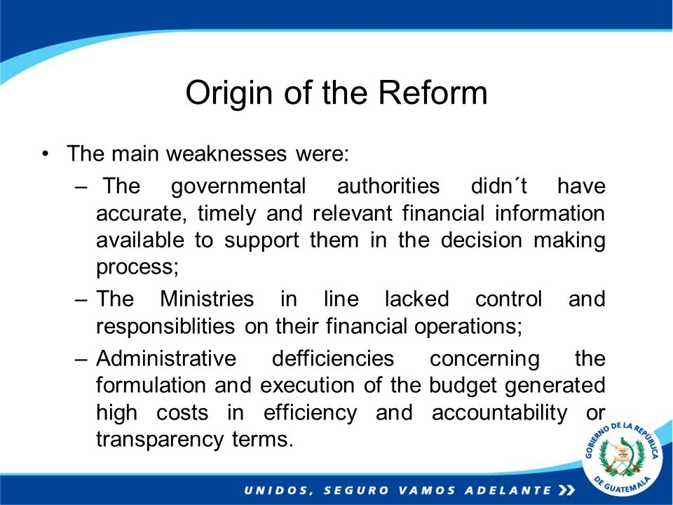 Origin of the Reform The main weaknesses were: – The governmental authorities didn´t have accurate, timely and relevant financial information available to support them in the decision making process; –The Ministries in line lacked control and responsiblities on their financial operations; –Administrative defficiencies concerning the formulation and execution of the budget generated high costs in efficiency and accountability or transparency terms.
