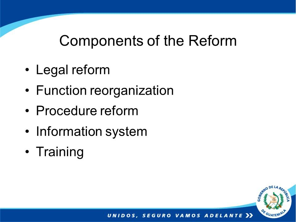 Components of the Reform Legal reform Function reorganization Procedure reform Information system Training