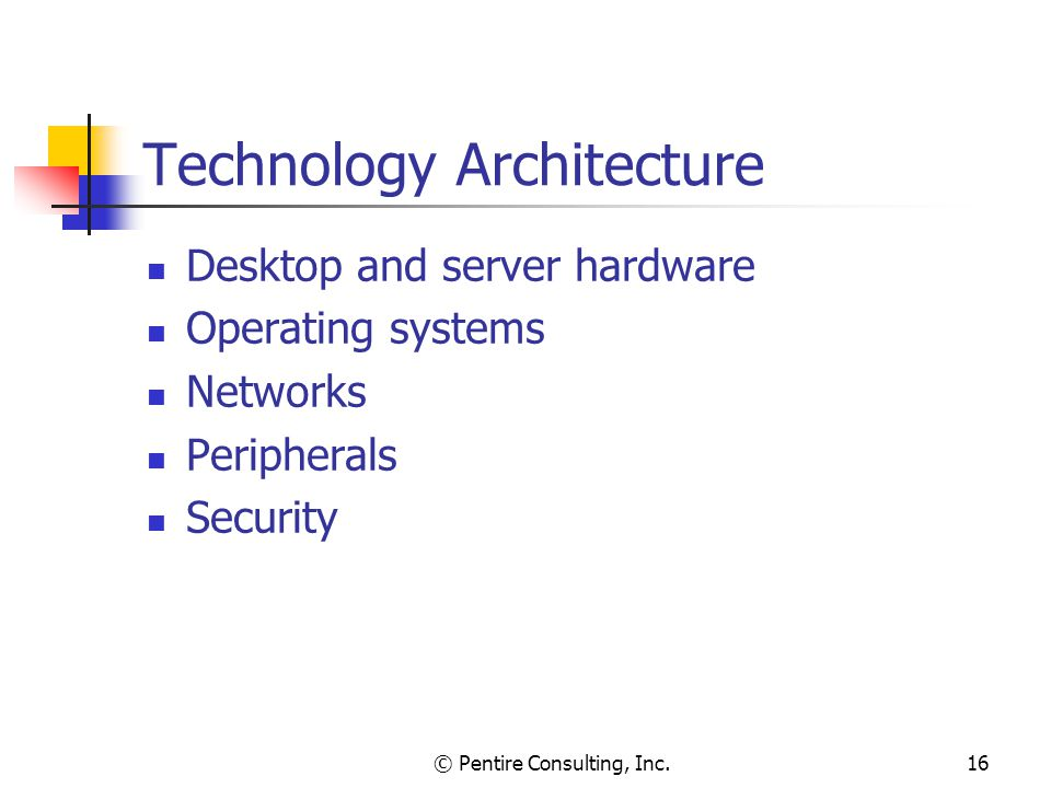 © Pentire Consulting, Inc.16 Technology Architecture Desktop and server hardware Operating systems Networks Peripherals Security