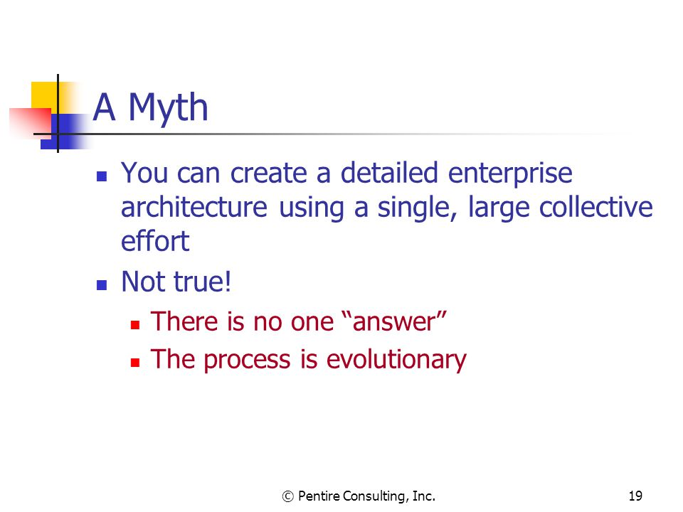 © Pentire Consulting, Inc.19 A Myth You can create a detailed enterprise architecture using a single, large collective effort Not true.