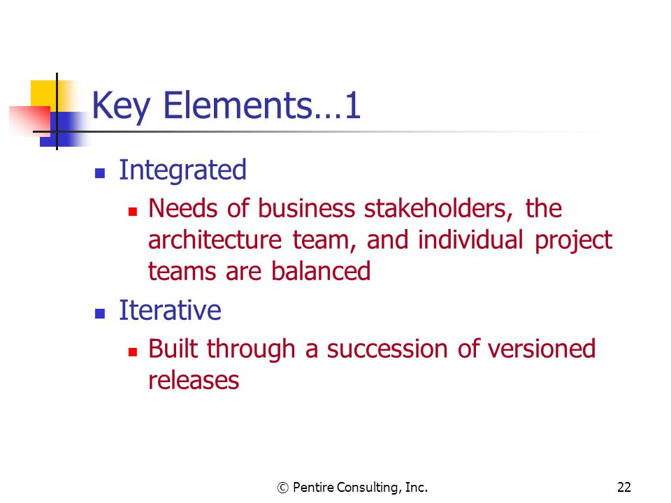 © Pentire Consulting, Inc.22 Key Elements…1 Integrated Needs of business stakeholders, the architecture team, and individual project teams are balanced Iterative Built through a succession of versioned releases