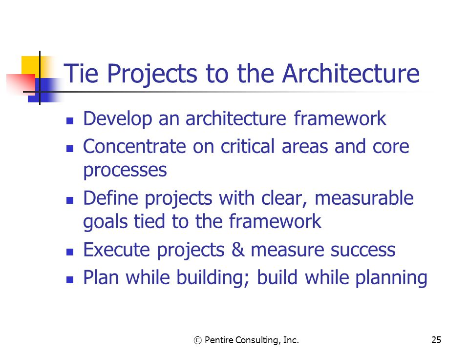 © Pentire Consulting, Inc.25 Tie Projects to the Architecture Develop an architecture framework Concentrate on critical areas and core processes Define projects with clear, measurable goals tied to the framework Execute projects & measure success Plan while building; build while planning