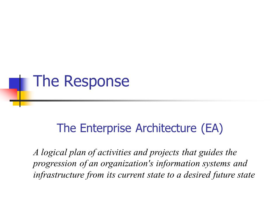 The Response The Enterprise Architecture (EA) A logical plan of activities and projects that guides the progression of an organization s information systems and infrastructure from its current state to a desired future state