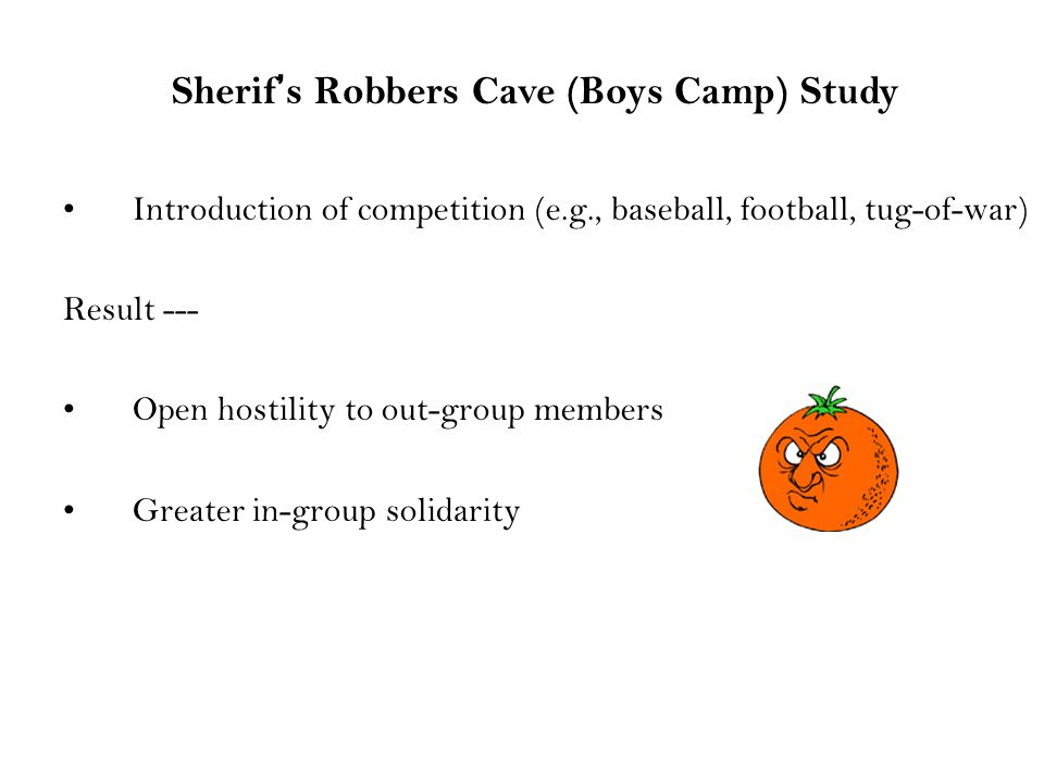 Introduction of competition (e.g., baseball, football, tug-of-war) Result --- Open hostility to out-group members Greater in-group solidarity Sherif's Robbers Cave (Boys Camp) Study