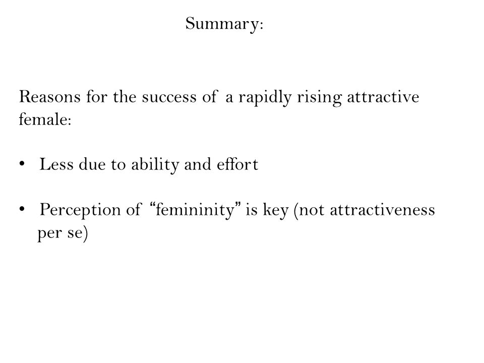Summary: Reasons for the success of a rapidly rising attractive female: Less due to ability and effort Perception of femininity is key (not attractiveness per se)
