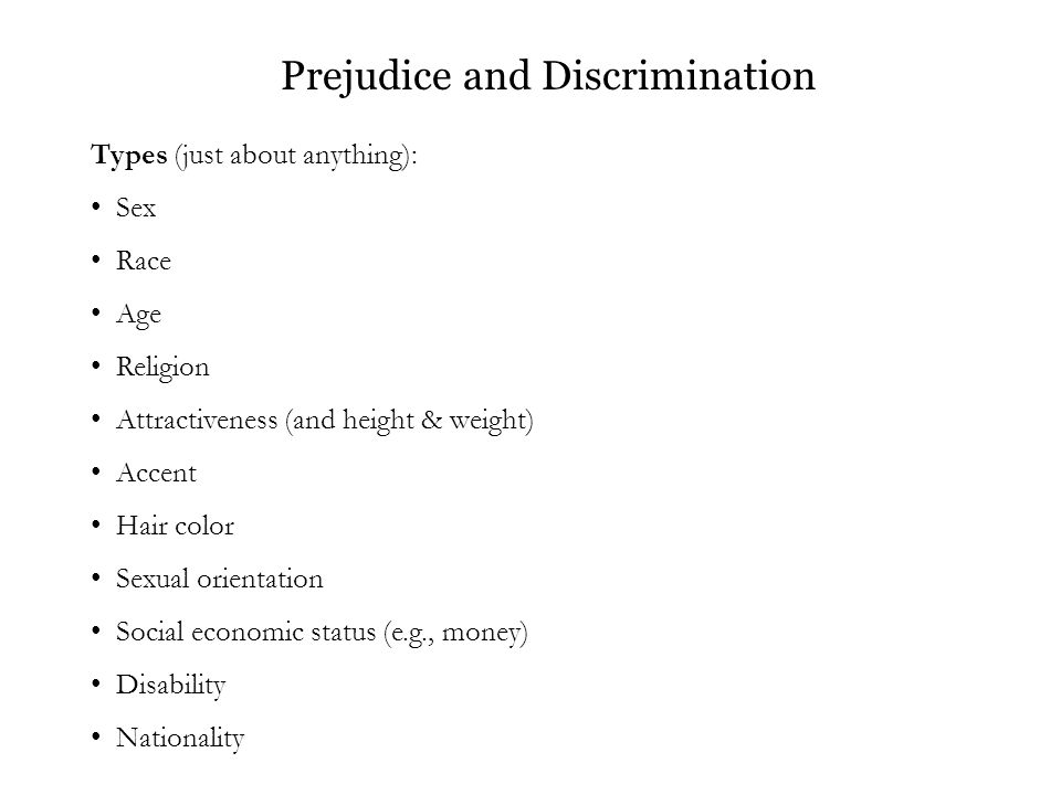 Prejudice and Discrimination Types (just about anything): Sex Race Age Religion Attractiveness (and height & weight) Accent Hair color Sexual orientation Social economic status (e.g., money) Disability Nationality