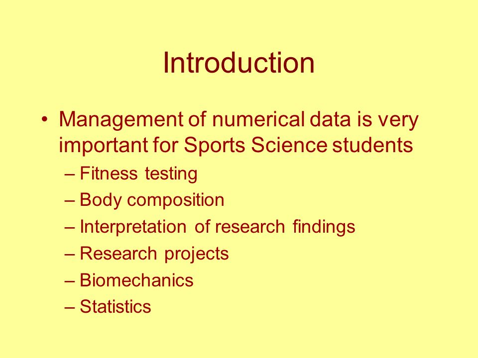 Introduction Management of numerical data is very important for Sports Science students –Fitness testing –Body composition –Interpretation of research findings –Research projects –Biomechanics –Statistics