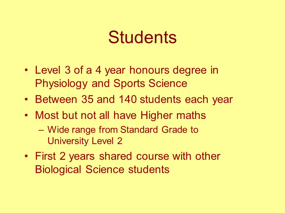 Students Level 3 of a 4 year honours degree in Physiology and Sports Science Between 35 and 140 students each year Most but not all have Higher maths –Wide range from Standard Grade to University Level 2 First 2 years shared course with other Biological Science students