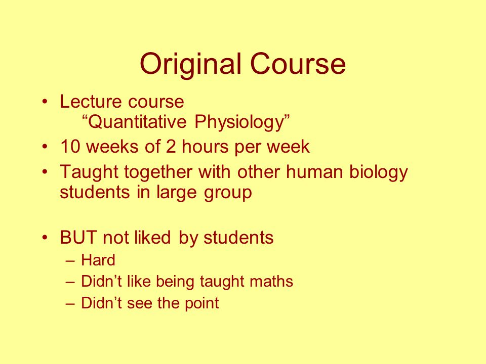 Original Course Lecture course Quantitative Physiology 10 weeks of 2 hours per week Taught together with other human biology students in large group BUT not liked by students –Hard –Didn't like being taught maths –Didn't see the point