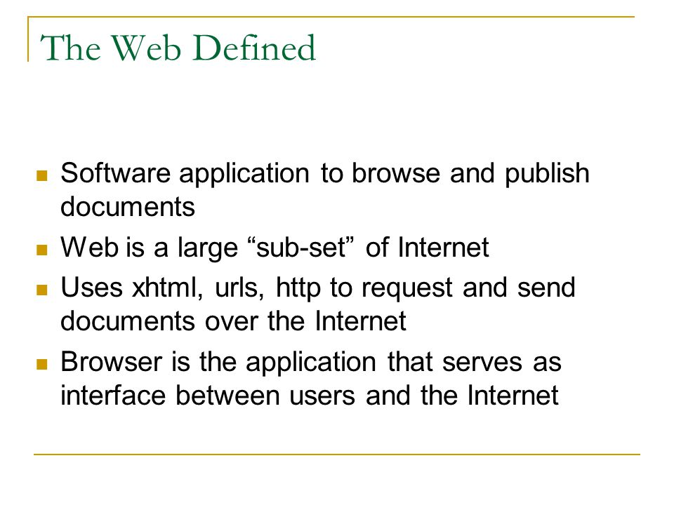 The Web Defined Software application to browse and publish documents Web is a large sub-set of Internet Uses xhtml, urls, http to request and send documents over the Internet Browser is the application that serves as interface between users and the Internet