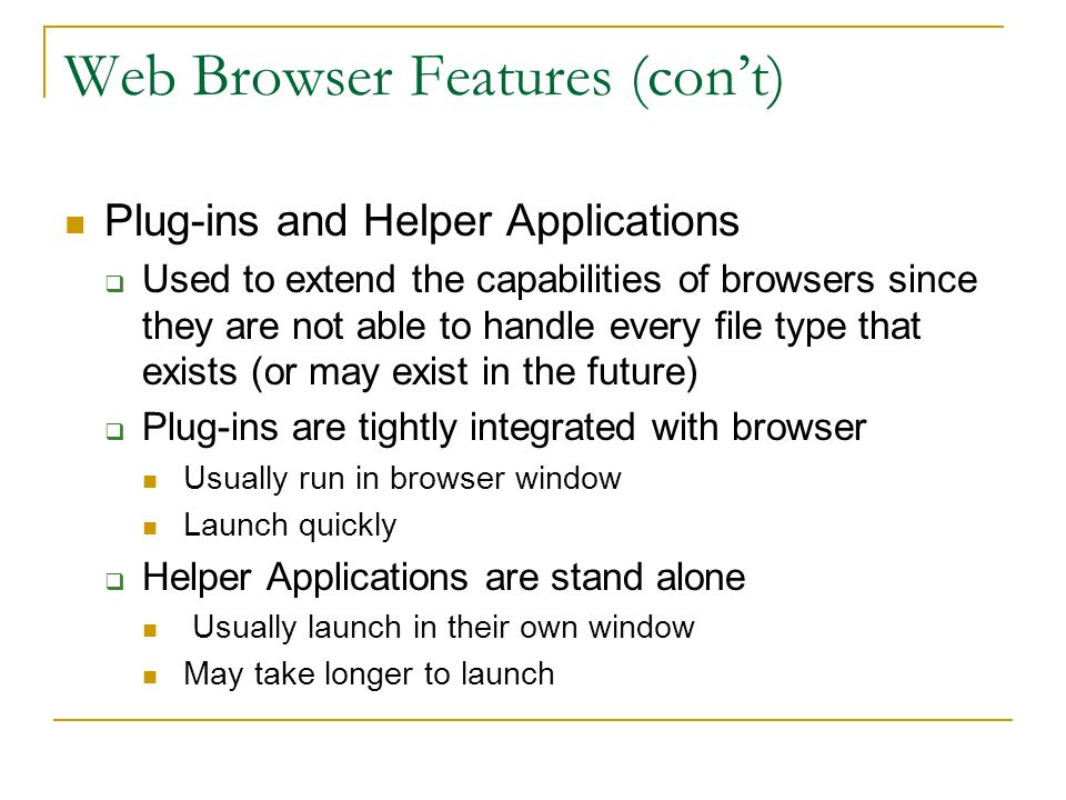 Web Browser Features (con't) Plug-ins and Helper Applications  Used to extend the capabilities of browsers since they are not able to handle every file type that exists (or may exist in the future)  Plug-ins are tightly integrated with browser Usually run in browser window Launch quickly  Helper Applications are stand alone Usually launch in their own window May take longer to launch