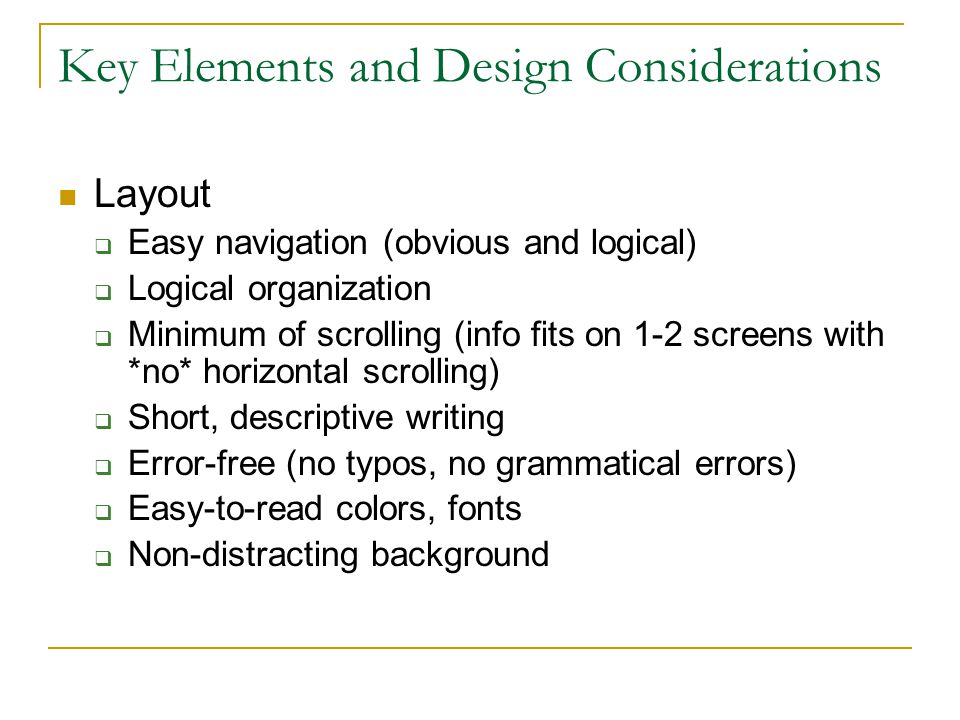 Key Elements and Design Considerations Layout  Easy navigation (obvious and logical)  Logical organization  Minimum of scrolling (info fits on 1-2 screens with *no* horizontal scrolling)  Short, descriptive writing  Error-free (no typos, no grammatical errors)  Easy-to-read colors, fonts  Non-distracting background