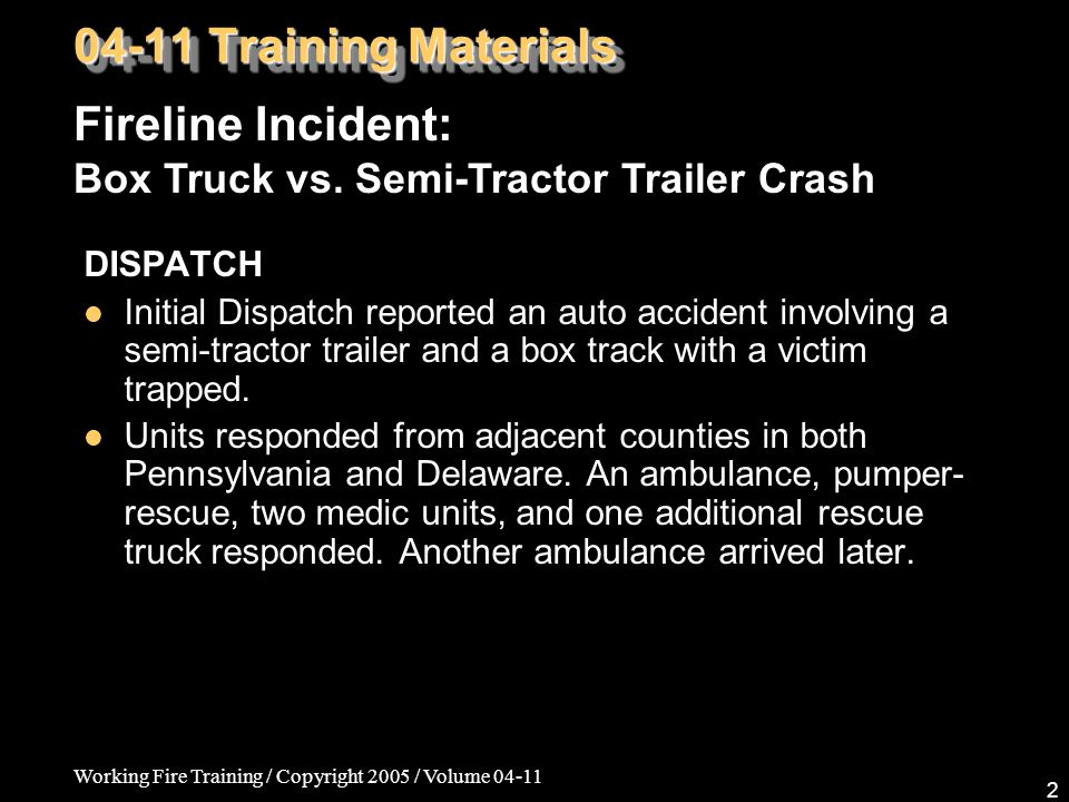 Working Fire Training / Copyright 2005 / Volume 04-11 2 DISPATCH Initial Dispatch reported an auto accident involving a semi-tractor trailer and a box track with a victim trapped.