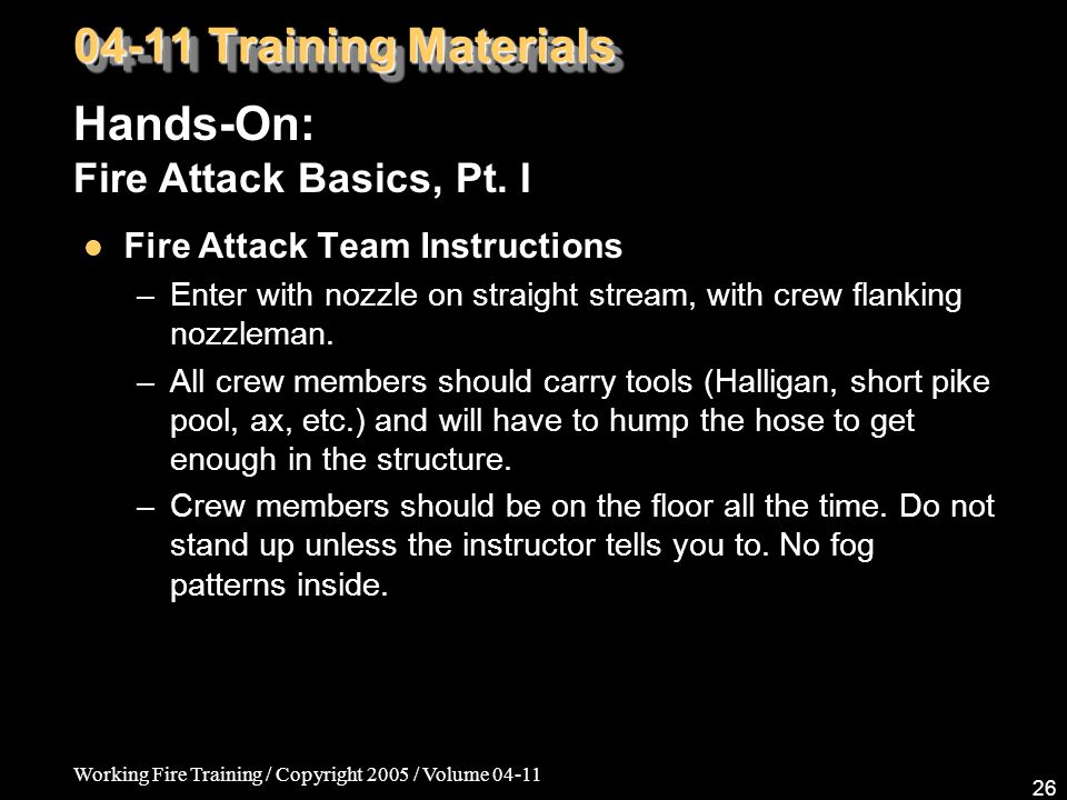 Working Fire Training / Copyright 2005 / Volume 04-11 26 Fire Attack Team Instructions –Enter with nozzle on straight stream, with crew flanking nozzleman.