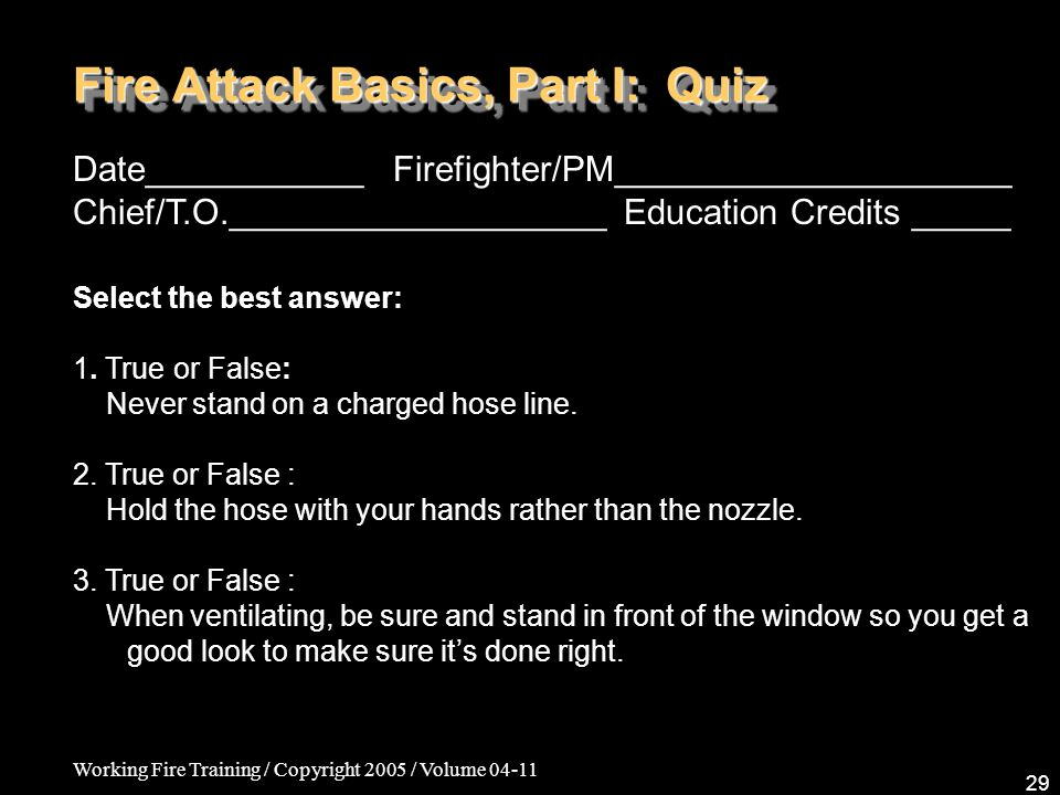 Working Fire Training / Copyright 2005 / Volume 04-11 29 Fire Attack Basics, Part I: Quiz Date___________ Firefighter/PM____________________ Chief/T.O.___________________ Education Credits _____ Select the best answer: 1.