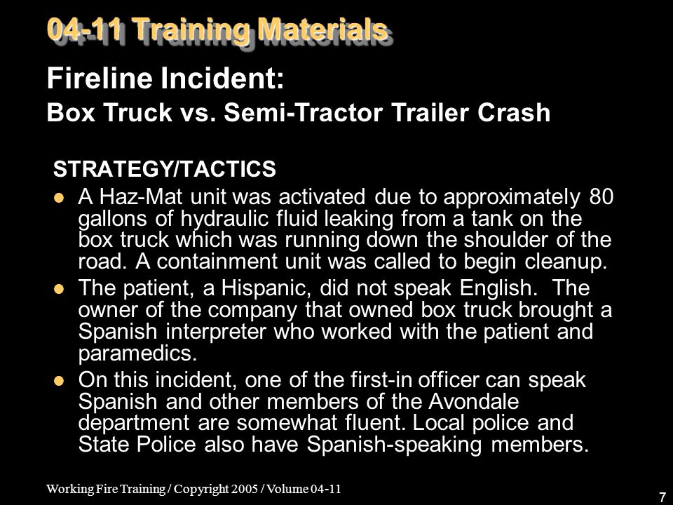 Working Fire Training / Copyright 2005 / Volume 04-11 7 STRATEGY/TACTICS A Haz-Mat unit was activated due to approximately 80 gallons of hydraulic fluid leaking from a tank on the box truck which was running down the shoulder of the road.