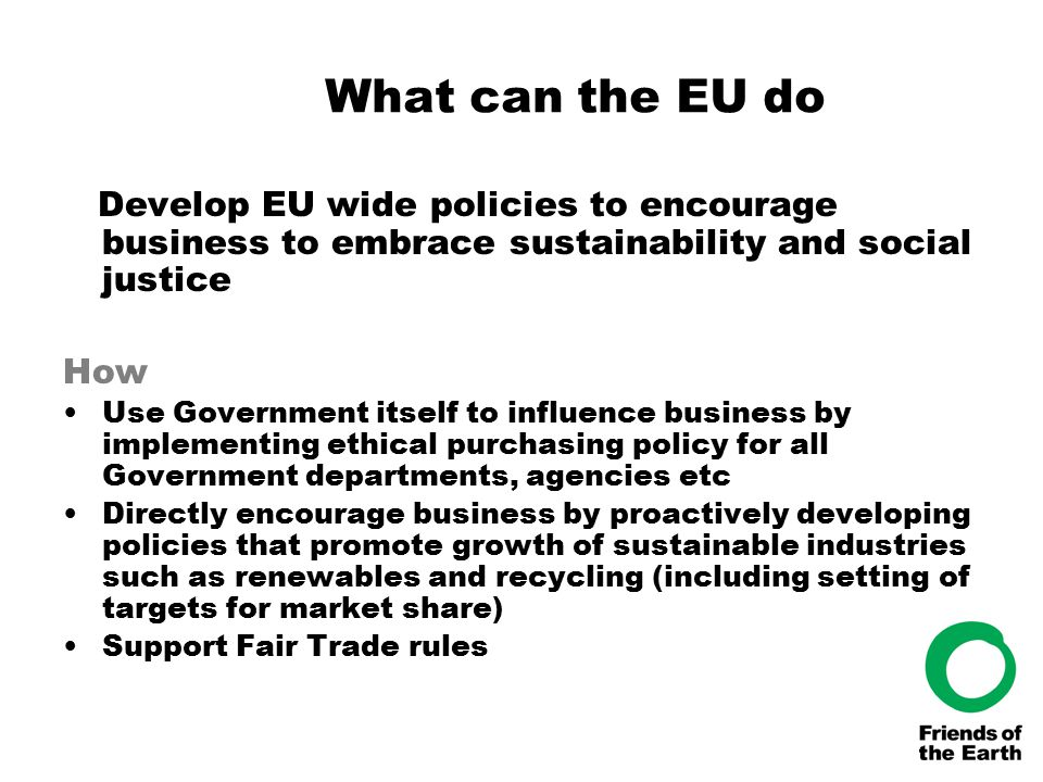 What can the EU do Develop EU wide policies to encourage business to embrace sustainability and social justice How Use Government itself to influence business by implementing ethical purchasing policy for all Government departments, agencies etc Directly encourage business by proactively developing policies that promote growth of sustainable industries such as renewables and recycling (including setting of targets for market share) Support Fair Trade rules