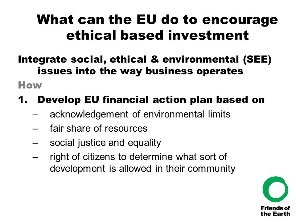 What can the EU do to encourage ethical based investment Integrate social, ethical & environmental (SEE) issues into the way business operates How 1.Develop EU financial action plan based on –acknowledgement of environmental limits –fair share of resources –social justice and equality –right of citizens to determine what sort of development is allowed in their community