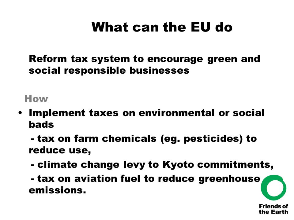 What can the EU do Reform tax system to encourage green and social responsible businesses How Implement taxes on environmental or social bads - tax on farm chemicals (eg.