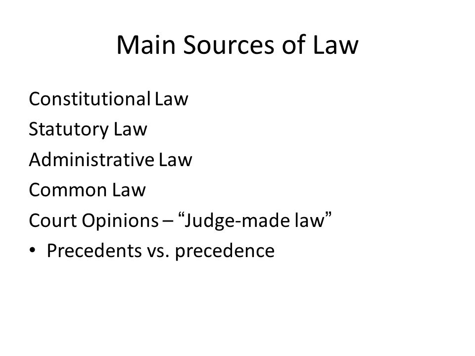 Main Sources of Law Constitutional Law Statutory Law Administrative Law Common Law Court Opinions – Judge-made law Precedents vs.