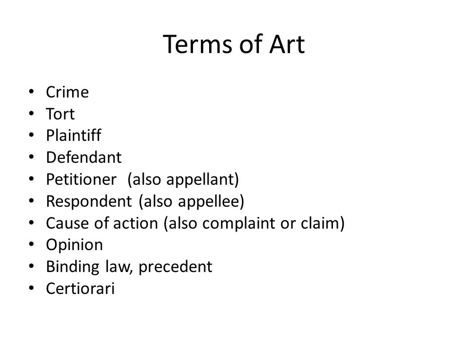 Terms of Art Crime Tort Plaintiff Defendant Petitioner (also appellant) Respondent (also appellee) Cause of action (also complaint or claim) Opinion Binding law, precedent Certiorari