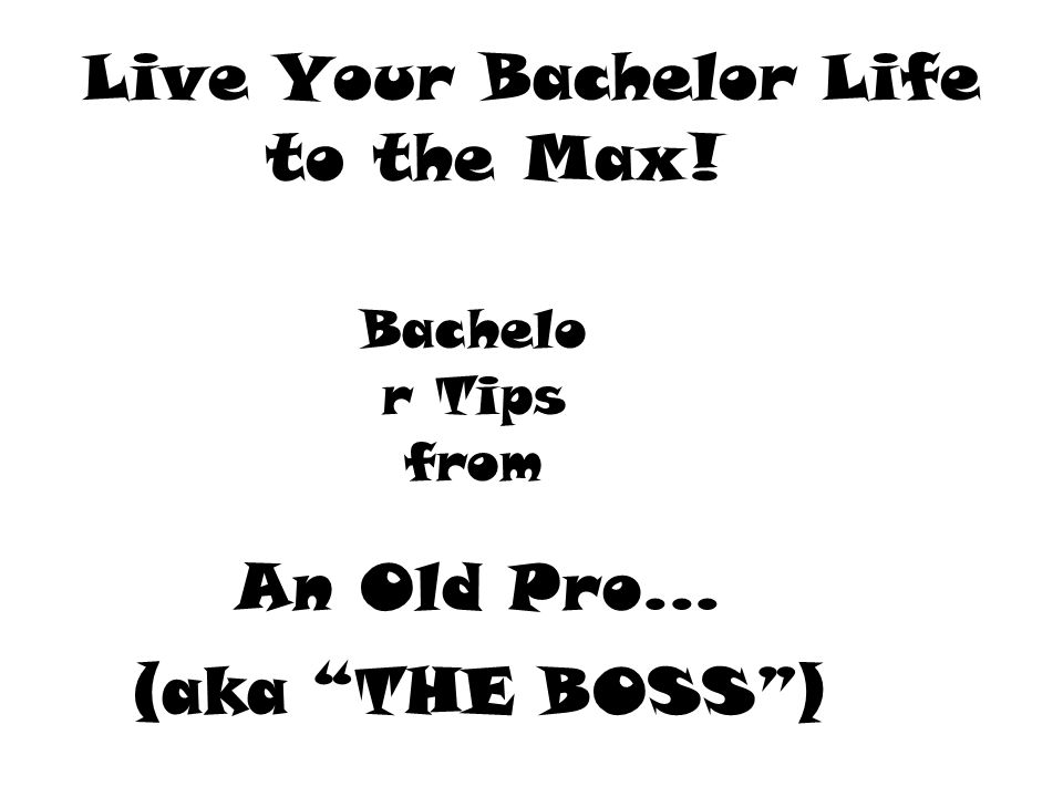 Live Your Bachelor Life to the Max! An Old Pro... (aka THE BOSS ) Bachelo r Tips from