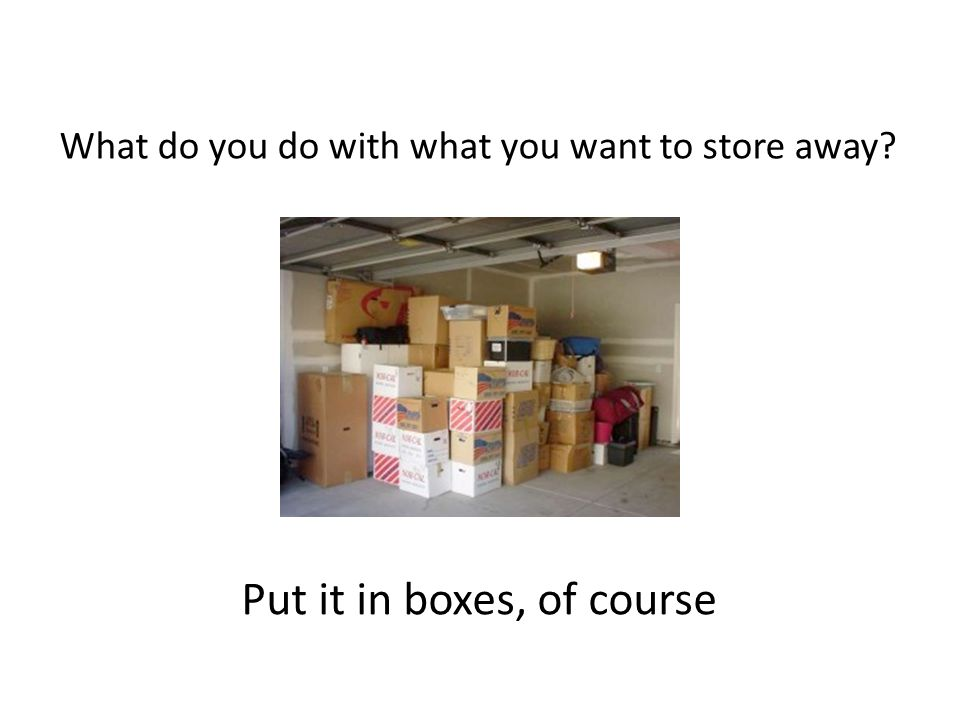 What do you do with what you want to store away Put it in boxes, of course