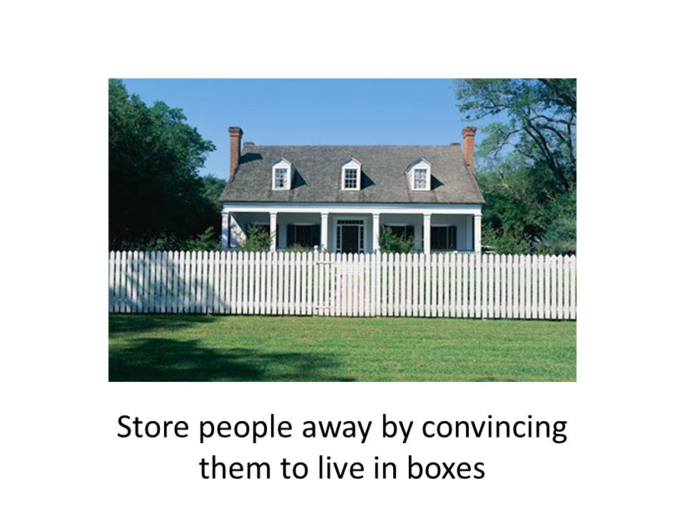 Store people away by convincing them to live in boxes