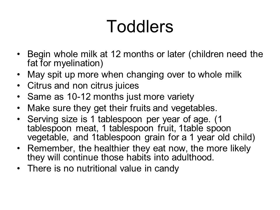 Toddlers Begin whole milk at 12 months or later (children need the fat for myelination) May spit up more when changing over to whole milk Citrus and non citrus juices Same as 10-12 months just more variety Make sure they get their fruits and vegetables.