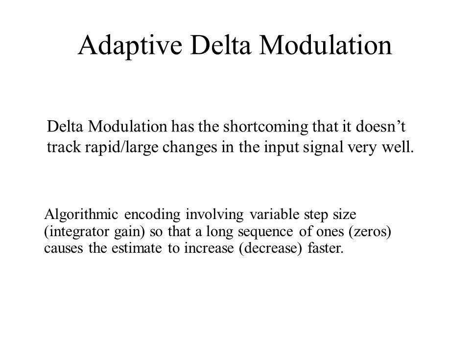 Adaptive Delta Modulation Algorithmic encoding involving variable step size (integrator gain) so that a long sequence of ones (zeros) causes the estimate to increase (decrease) faster.