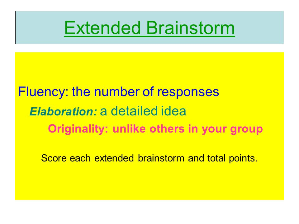 Fluency: the number of responses Elaboration: a detailed idea Originality: unlike others in your group Score each extended brainstorm and total points.