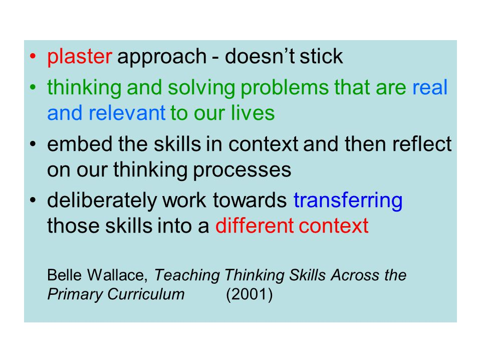 plaster approach - doesn't stick thinking and solving problems that are real and relevant to our lives embed the skills in context and then reflect on our thinking processes deliberately work towards transferring those skills into a different context Belle Wallace, Teaching Thinking Skills Across the Primary Curriculum (2001)