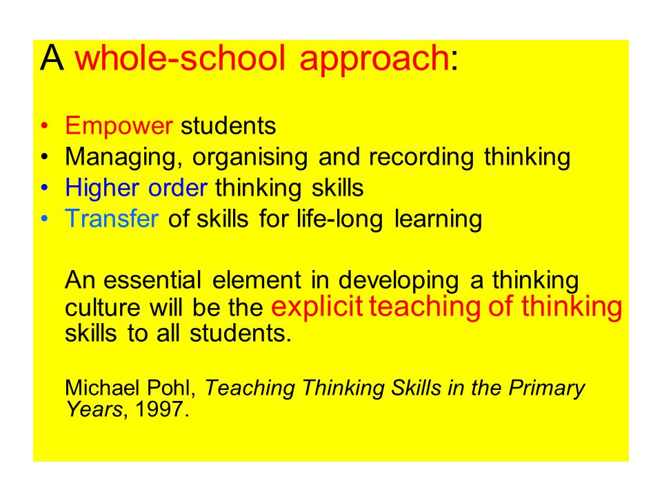 A whole-school approach: Empower students Managing, organising and recording thinking Higher order thinking skills Transfer of skills for life-long learning An essential element in developing a thinking culture will be the explicit teaching of thinking skills to all students.