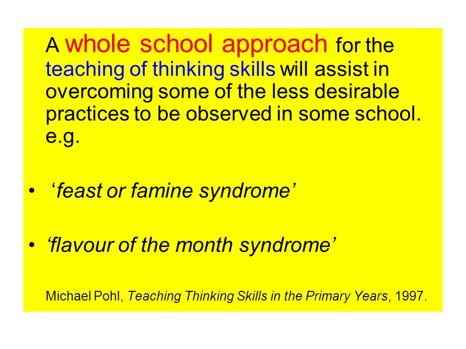 A whole school approach for the teaching of thinking skills will assist in overcoming some of the less desirable practices to be observed in some school.